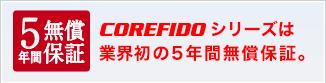 COREFIDOシリーズは業界初の5年間無償保証。